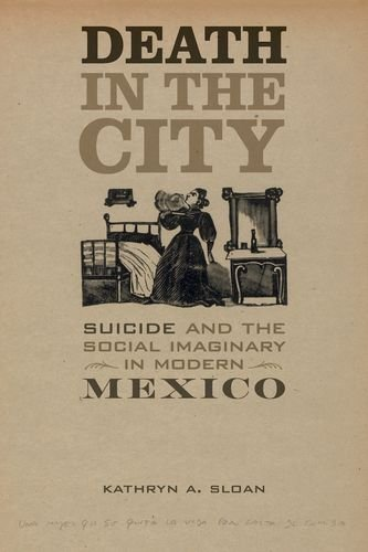 Death in the City: Suicide and the Social Imaginary in Modern Mexico (Violence in Latin American History) by Kathryn A Sloan