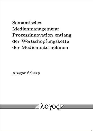 Semantisches Medienmanagement: Prozessinnovation Entlang Der Wertschopfungskette Der Medienunternehmen