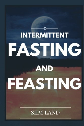 Intermittent Fasting and Feasting: Use Strategic Periods of Fasting and Feasting to Burn Fat Like a Beast, Build Muscle Like a Freak and Unleash Your ... Fasting Bodybuilding) (Volume 1)