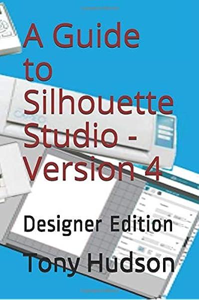 A Guide To Silhouette Studio Version 4 Designer Edition Hudson Tony Hudson Tony 9781521844342 Amazon Com Books