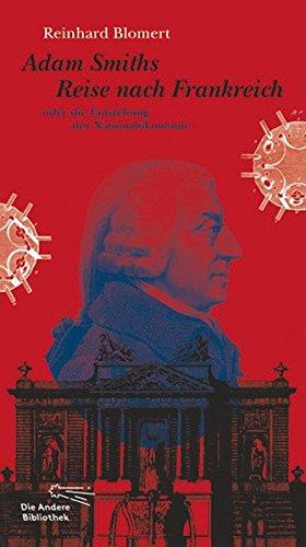 Adam Smiths Reise nach Frankreich oder die Entstehung der Nationalökonomie (Die Andere Bibliothek, Band 335)