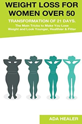 Weight Loss for Women Over 50: Transformation of 21 Days. The Main Tricks to Make You Lose Weight and Look Younger, Healthier & Fitter