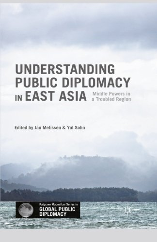 Understanding Public Diplomacy in East Asia: Middle Powers in a Troubled Region (Palgrave Macmillan Series in Global Public Diplomacy)
