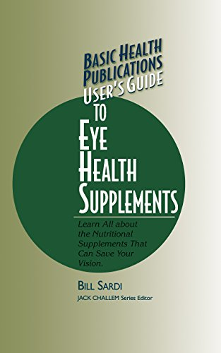User's Guide to Eye Health Supplements: Learn All About the Nutritional Supplements That Can Save Your Vision (Basic Health Publications User's Guide)