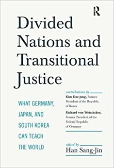 Divided Nations and Transitional Justice: What Germany, Japan and South Korea Can Teach the World by Sang-Jin Han (2014-08-01)