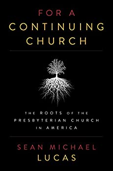 For a Continuing Church: The Roots of the Presbyterian Church in America by [Lucas, Sean Michael]