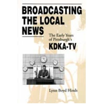 [(Broadcasting the Local News: The Early Years of Pittsburgh's KDKA-TV)] [Author: Lynn Boyd Hinds] published on (February, 2004) ebook