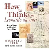 How to Think like Leonardo da Vinci: Seven Steps to Genius Every Day- By Michael J. Gelb
