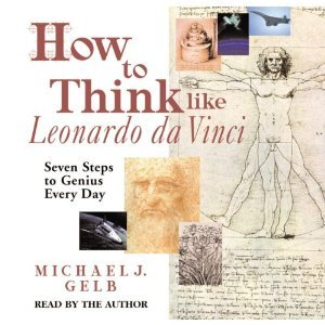 How to Think like Leonardo da Vinci: Seven Steps to Genius Every Day- By Michael J. Gelb