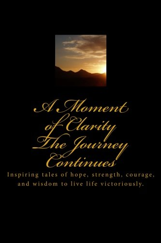 Books : A Moment of Clarity: The Journey Continues: Inspiring tales of hope, strength, courage, and wisdom to live life victoriously.