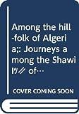 Among the hill-folk of Algeria;: Journeys among the Shawía of the Aurès Mountains,