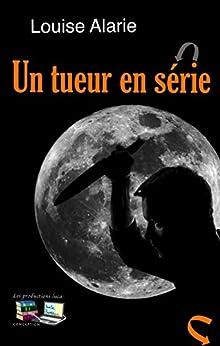 UN TUEUR EN SÉRIE: Série Enquête (Série Enquête Roman policier Mystère et suspense t. 9) (French Edition) by [Alarie, Louise]