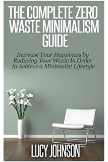 The Complete Zero Waste Minimalism Guide: Increase your Happiness by Reducing your Waste in Order