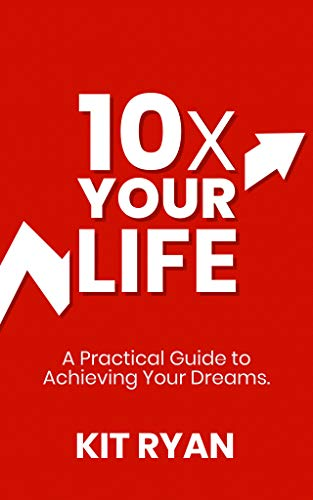 10x Your Life: A Practical Guide to Achieving Your Dreams by [Ryan, Kit]