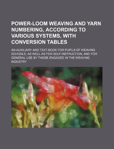 Power-Loom Weaving and Yarn Numbering, According to Various Systems, with Conversion Tables; An Auxiliary and Text-Book for Pupils of Weaving Schools,
