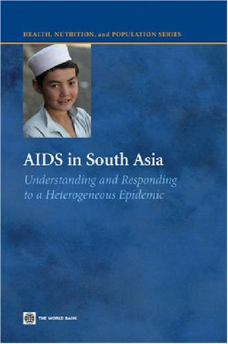 AIDS in South Asia: Understanding And Responding to a Heterogenous Epidemic (Health, Nutrition, and Population Series)