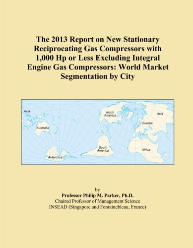 The 2013 Report on New Stationary Reciprocating Gas Compressors with 1,000 Hp or Less Excluding Integral Engine Gas Compressors: World Market Segmentation by City ()
