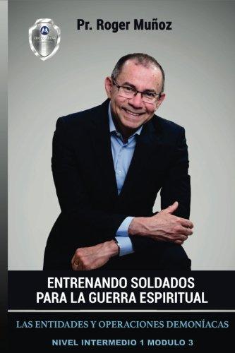 Entrenando Soldados Para La Guerra Espiritual - Nivel Intermedio 1 Unidad 3: Las Entidades y Operaciones Demoniacas (Volume 3) (Spanish Edition)