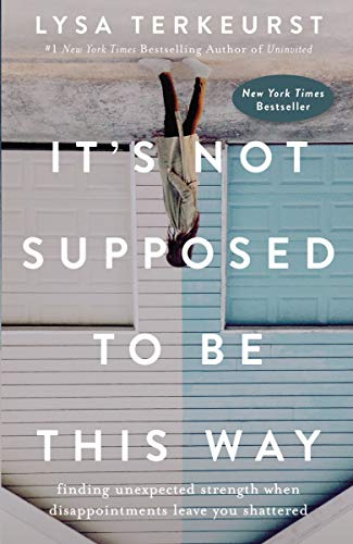 Book cover from Its Not Supposed to Be This Way: Finding Unexpected Strength When Disappointments Leave You Shattered by Lysa TerKeurst