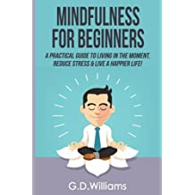 Mindfulness: Mindfulness For Beginners: A Practical Guide to Living in The Moment, Reduce Stress & Live a Happier Life!