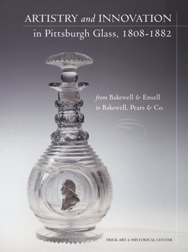 Artistry and Innovation in Pittsburgh Glass, 1808-1882: From Bakewell & Ensell to Bakewell, Pears & Co.