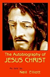 The Autobiography of Jesus Christ as Told to: Neil Elliott