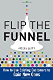 Flip the Funnel: How to Use Existing Customers to Gain New Ones by Joseph Jaffe (9-Feb-2010) Hardcover