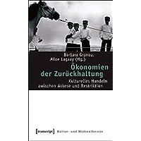 Ökonomien der Zurückhaltung: Kulturelles Handeln zwischen Askese und Restriktion (Kultur- und Medientheorie)