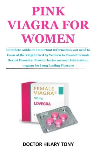 Pink Viagra for Women: Complete Guide on Important Information you need to know of the Viagra Used by Women to Combat Female Sexual Disorder, Provide ... lubrication, orgasm For Long Lasting Pleasure