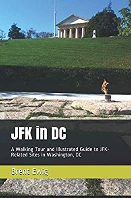 JFK in DC: A Walking Tour and Illustrated Guide to JFK-Related Sites in Washington, DC