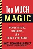 Too Much Magic: Wishful Thinking, Technology, and the Fate of the Nation, James Howard Kunstler, 080212030X