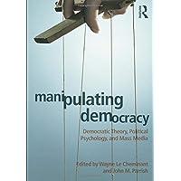Manipulating Democracy: Democratic Theory, Political Psychology, and Mass Media