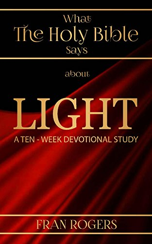 Fran Light - What the Holy BIBLE Says About LIGHT: A TEN-WEEK DEVOTIONAL STUDY
