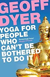 [Yoga for People Who Can't be Bothered to Do it] (By: Geoff Dyer) [published: June, 2012]