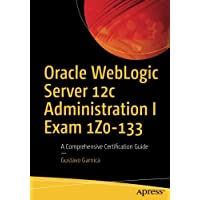 Oracle WebLogic Server 12c Administration I Exam 1Z0-133: A Comprehensive Certification Guide