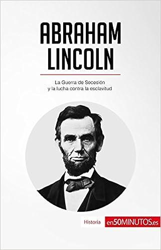 Abraham Lincoln: La Guerra de Secesión y la lucha contra la
