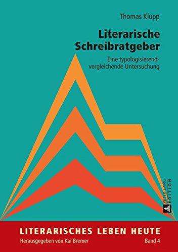 Literarische Schreibratgeber: Eine typologisierend-vergleichende Untersuchung (Literarisches Leben heute, Band 4)