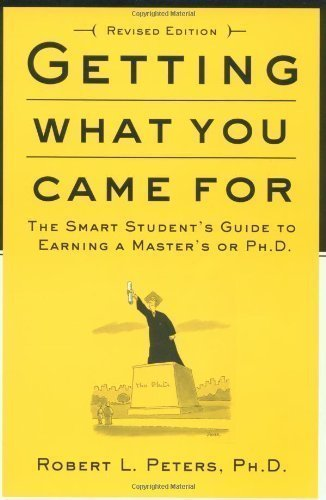 Getting What You Came For: The Smart Student's Guide to Earning an M.A. or a Ph.D. By Robert Peters
