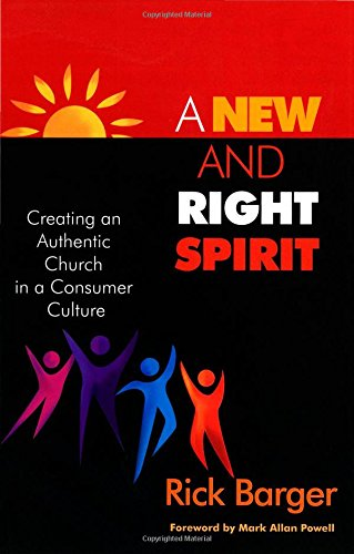 A New And Right Spirit: Creating An Authentic Church in a Consumer Culture Rick Barger