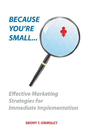 Because You're Small: Effective Marketing Strategies for Immediate Implementation. Author: Ebony T Grimsley. 2012