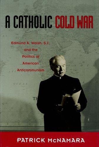A Catholic Cold War: Edmund A. Walsh, S.J., and the Politics of American Anticommunism