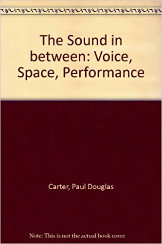 The Sound in Between: Voice, Space, Performance: Paul Carter