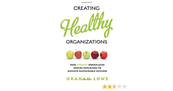 Creating Healthy Organizations How Vibrant Workplaces Inspire Employees To Achieve Sustainable Success Rotman Utp Publishing By Graham Lowe 2010 05 08 Amazon Com Books