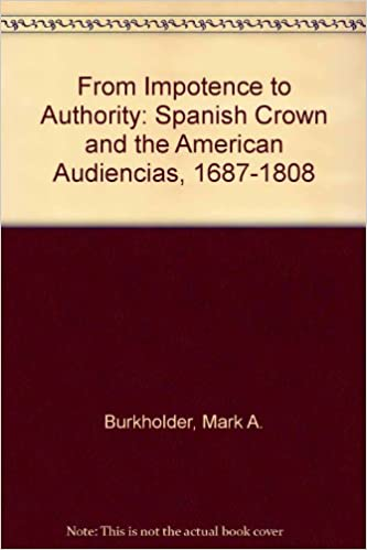 Kostenlose Audio-Download-Bücher From Impotence to Authority: Spanish Crown and the American Audiencias, 1687-1808 by Mark A. Burkholder PDF FB2