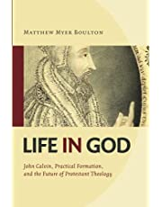 Life in God: John Calvin, Practical Formation, and the Future of Protestant Theology