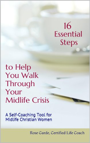 16 Essential Steps to Help You Walk Through Your Midlife Crisis: A Self-Coaching Tool for Midlife Christian Women (Self-Coaching Tools for Midlife Christian Women) by [Garde, Rose]
