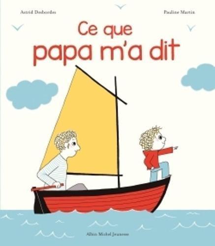 Ce que papa m'a dit Album – 1770 Astrid Desbordes Pauline Martin Ce que papa m' a dit Albin Michel