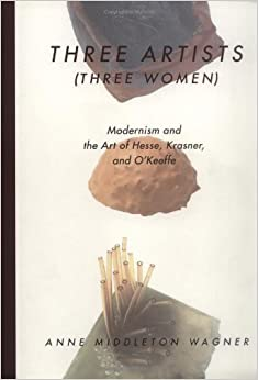 Three Artists (Three Women): Modernism and the Art of Hesse, Krasner, and O'Keeffe by Anne M. Wagner (1998-02-17)
