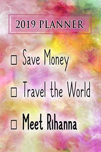 2019 Planner: Save Money, Travel The World, Meet Rihanna: Rihanna 2019 Planner