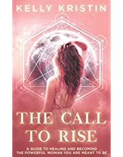 The Call To Rise: A Guide to Healing and Becoming the Powerful Woman You are Meant to Be